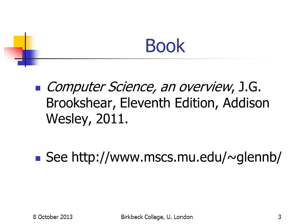 8 October 2013Birkbeck College, U. London3 Book Computer Science, an overview, J.G. Brookshear, Eleventh Edition, Addison Wesley, 2011. See http://www