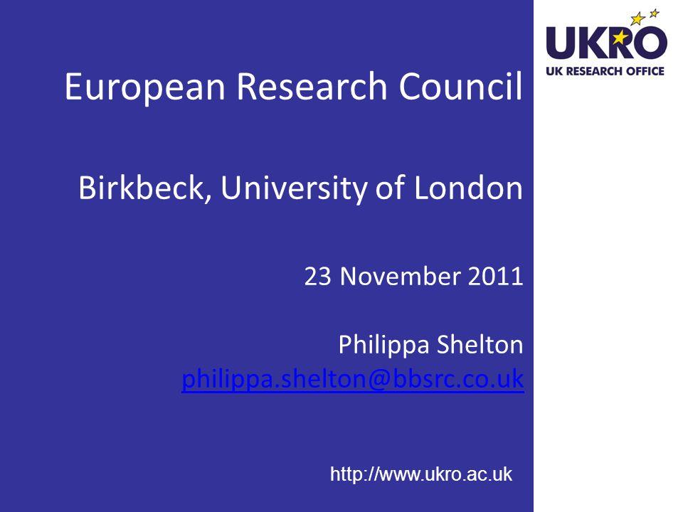 http://www.ukro.ac.uk European Research Council Birkbeck, University of London 23 November 2011 Philippa Shelton philippa.shelton@bbsrc.co.uk philippa.shelton@bbsrc.co.uk