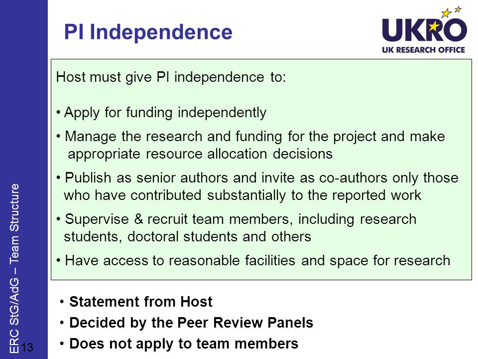 Host must give PI independence to: Apply for funding independently Manage the research and funding for the project and make appropriate resource allocation decisions Publish as senior authors and invite as co-authors only those who have contributed substantially to the reported work Supervise & recruit team members, including research students, doctoral students and others Have access to reasonable facilities and space for research PI Independence Statement from Host Decided by the Peer Review Panels Does not apply to team members 13 ERC StG/AdG – Team Structure