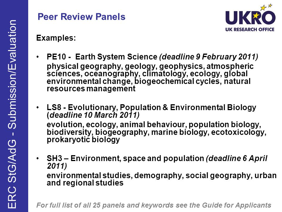 Peer Review Panels Examples: PE10 - Earth System Science (deadline 9 February 2011) physical geography, geology, geophysics, atmospheric sciences, oceanography, climatology, ecology, global environmental change, biogeochemical cycles, natural resources management LS8 - Evolutionary, Population & Environmental Biology (deadline 10 March 2011) evolution, ecology, animal behaviour, population biology, biodiversity, biogeography, marine biology, ecotoxicology, prokaryotic biology SH3 – Environment, space and population (deadline 6 April 2011) environmental studies, demography, social geography, urban and regional studies For full list of all 25 panels and keywords see the Guide for Applicants If resubmitting, please note there many changes to panel descriptions.