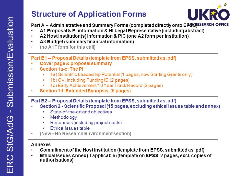 Structure of Application Forms Part A – Administrative and Summary Forms (completed directly onto EPSS) A1 Proposal & PI information & HI Legal Representative (including abstract) A2 Host Institution(s) information & PIC (one A2 form per institution) A3 Budget (summary financial information) (no A1T form for this call) Part B1 – Proposal Details (template from EPSS, submitted as.pdf) Cover page & proposal summary Section 1a-c: The PI 1a) Scientific Leadership Potential (1 pages, now Starting Grants only) 1b) CV, including Funding ID (2 pages) 1c) Early Achievement/10 Year Track Record (2 pages) Section 1d: Extended Synopsis (5 pages) Part B2 – Proposal Details (template from EPSS, submitted as.pdf) Section 2 - Scientific Proposal (15 pages, excluding ethical issues table and annex) State-of-the-art and objectives Methodology Resources (including project costs) Ethical issues table (New - No Research Environment section) Annexes Commitment of the Host Institution (template from EPSS, submitted as.pdf) Ethical Issues Annex (if applicable) (template on EPSS, 2 pages, excl.