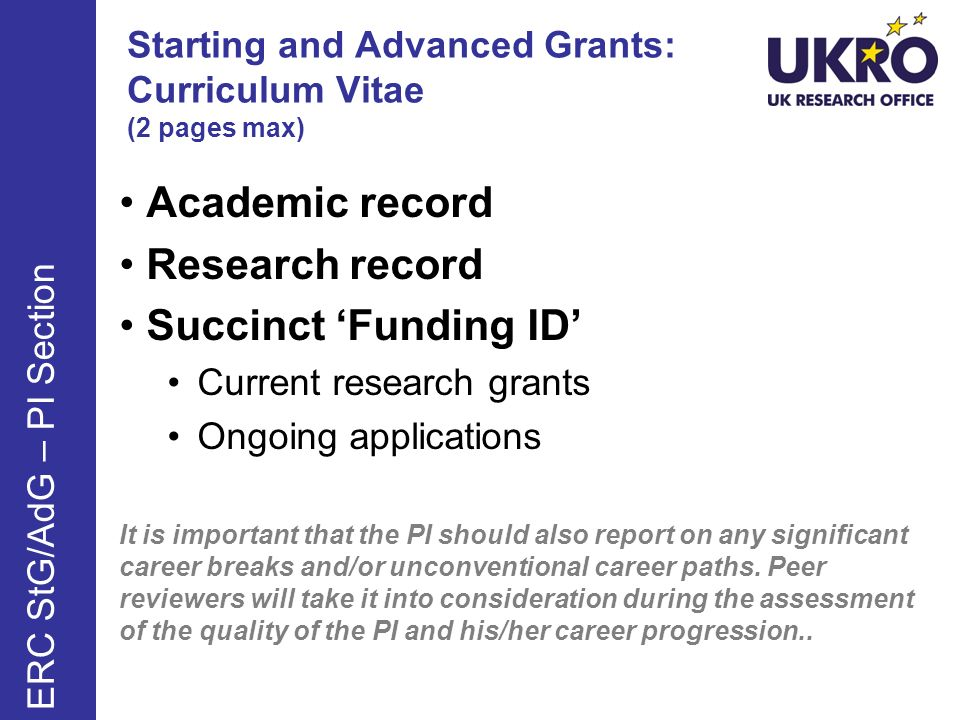 Starting and Advanced Grants: Curriculum Vitae (2 pages max) Academic record Research record Succinct Funding ID Current research grants Ongoing applications It is important that the PI should also report on any significant career breaks and/or unconventional career paths.
