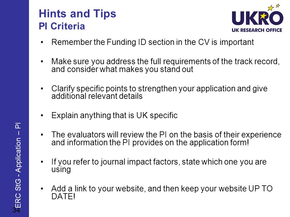 Hints and Tips PI Criteria Remember the Funding ID section in the CV is important Make sure you address the full requirements of the track record, and consider what makes you stand out Clarify specific points to strengthen your application and give additional relevant details Explain anything that is UK specific The evaluators will review the PI on the basis of their experience and information the PI provides on the application form.
