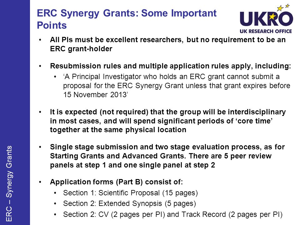 ERC Synergy Grants: Some Important Points All PIs must be excellent researchers, but no requirement to be an ERC grant-holder Resubmission rules and multiple application rules apply, including: A Principal Investigator who holds an ERC grant cannot submit a proposal for the ERC Synergy Grant unless that grant expires before 15 November 2013 It is expected (not required) that the group will be interdisciplinary in most cases, and will spend significant periods of core time together at the same physical location Single stage submission and two stage evaluation process, as for Starting Grants and Advanced Grants.