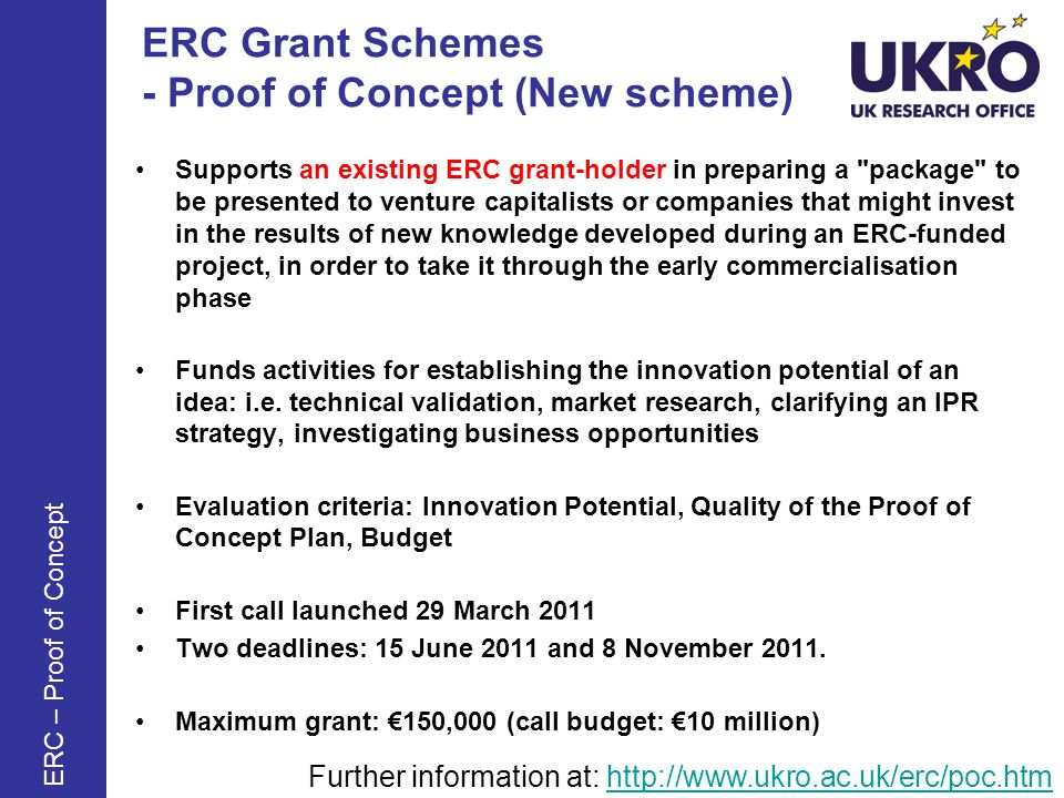 ERC Grant Schemes - Proof of Concept (New scheme) Supports an existing ERC grant-holder in preparing a package to be presented to venture capitalists or companies that might invest in the results of new knowledge developed during an ERC-funded project, in order to take it through the early commercialisation phase Funds activities for establishing the innovation potential of an idea: i.e.