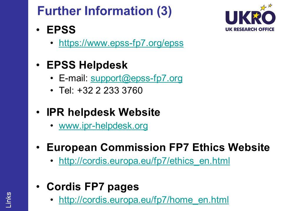 Further Information (3) EPSS https://www.epss-fp7.org/epss EPSS Helpdesk E-mail: support@epss-fp7.orgsupport@epss-fp7.org Tel: +32 2 233 3760 IPR helpdesk Website www.ipr-helpdesk.org European Commission FP7 Ethics Website http://cordis.europa.eu/fp7/ethics_en.html Cordis FP7 pages http://cordis.europa.eu/fp7/home_en.html Links