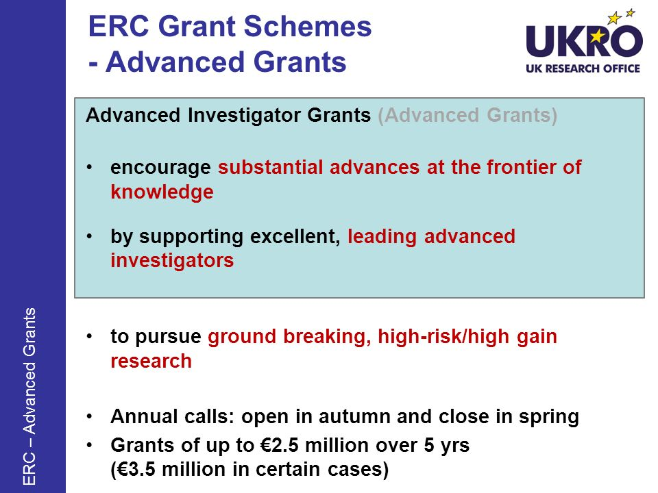 ERC Grant Schemes - Advanced Grants Advanced Investigator Grants (Advanced Grants) encourage substantial advances at the frontier of knowledge by supporting excellent, leading advanced investigators to pursue ground breaking, high-risk/high gain research Annual calls: open in autumn and close in spring Grants of up to 2.5 million over 5 yrs (3.5 million in certain cases) ERC – Advanced Grants