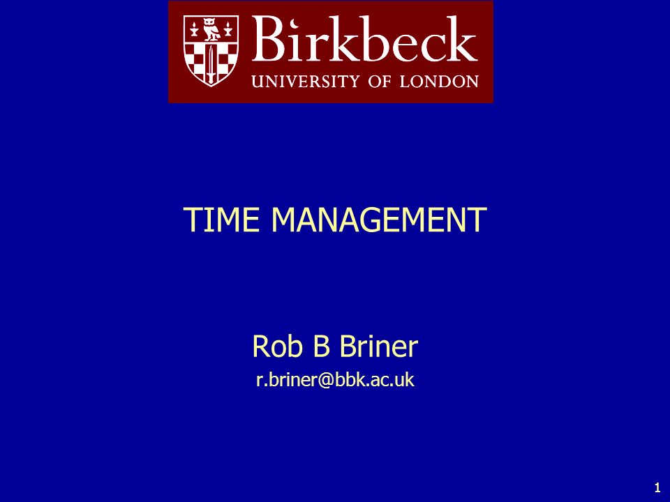 1 TIME MANAGEMENT Rob B Briner r.briner@bbk.ac.uk