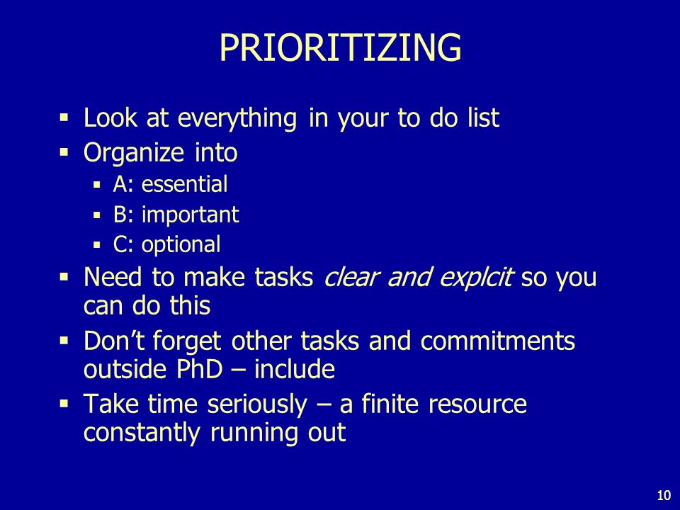 10 PRIORITIZING Look at everything in your to do list Organize into A: essential B: important C: optional Need to make tasks clear and explcit so you can do this Dont forget other tasks and commitments outside PhD – include Take time seriously – a finite resource constantly running out