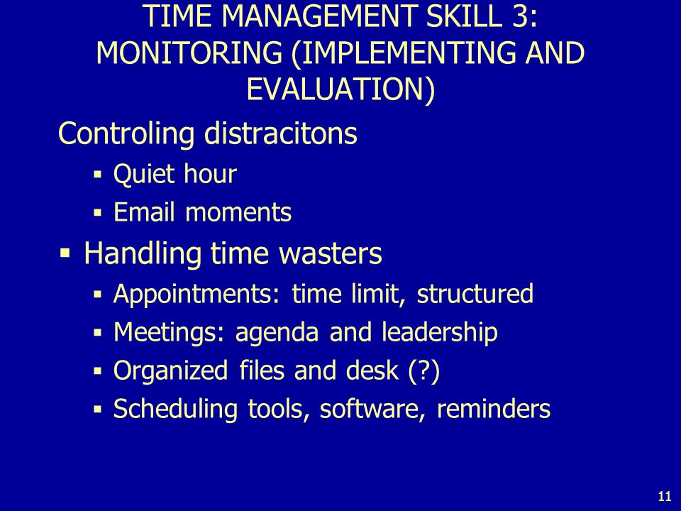 11 TIME MANAGEMENT SKILL 3: MONITORING (IMPLEMENTING AND EVALUATION) Controling distracitons Quiet hour Email moments Handling time wasters Appointments: time limit, structured Meetings: agenda and leadership Organized files and desk ( ) Scheduling tools, software, reminders