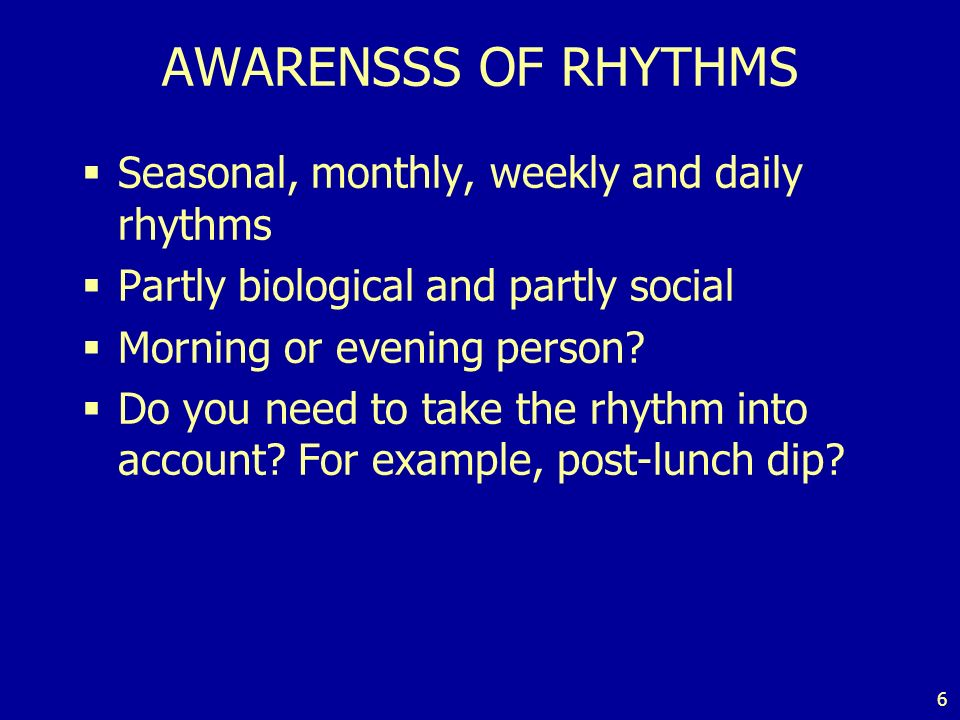 6 AWARENSSS OF RHYTHMS Seasonal, monthly, weekly and daily rhythms Partly biological and partly social Morning or evening person.