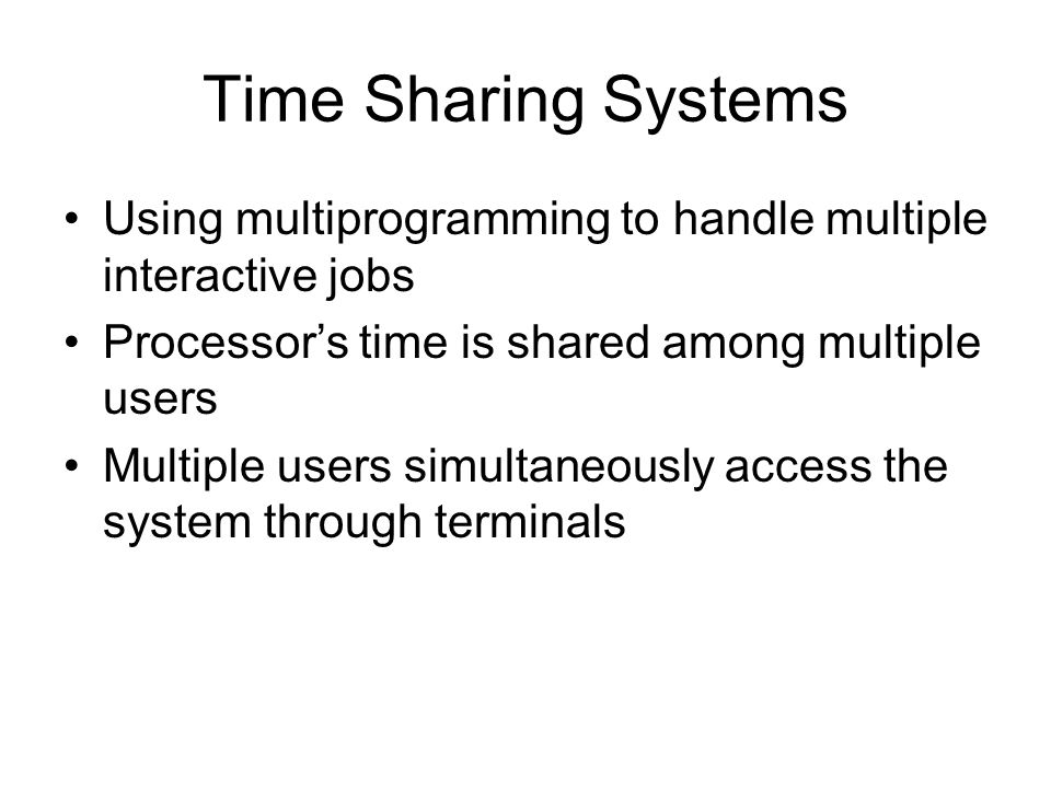 Time Sharing Systems Using multiprogramming to handle multiple interactive jobs Processors time is shared among multiple users Multiple users simultan