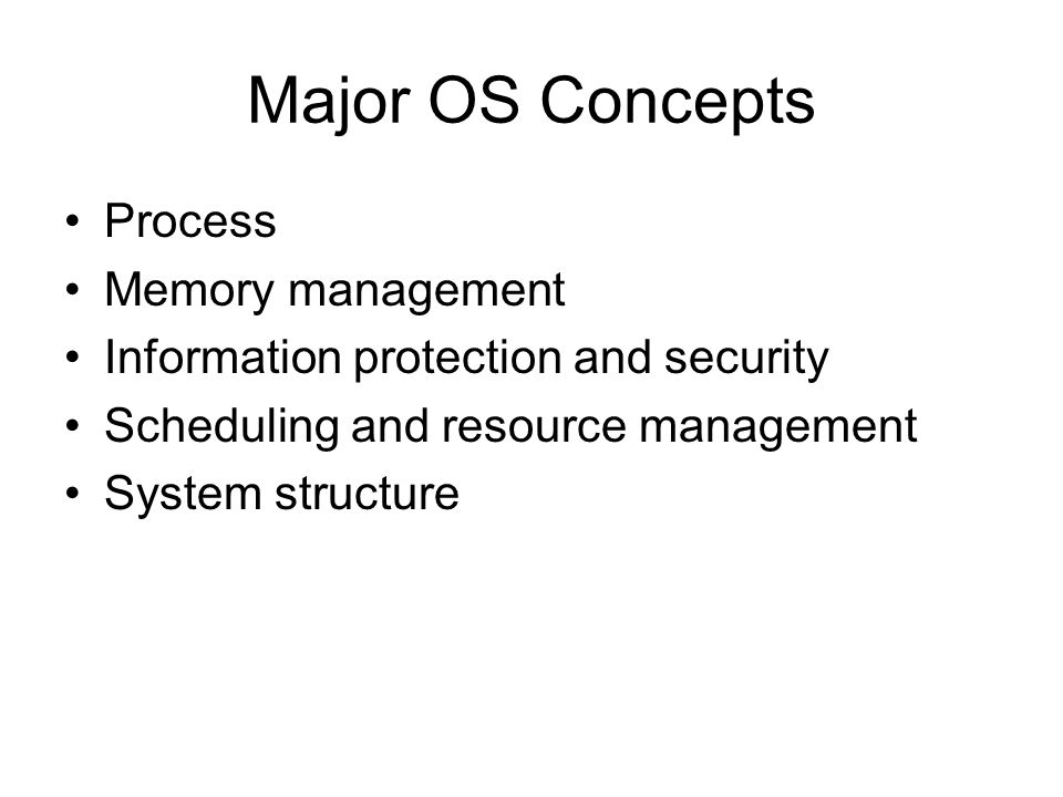 Major OS Concepts Process Memory management Information protection and security Scheduling and resource management System structure