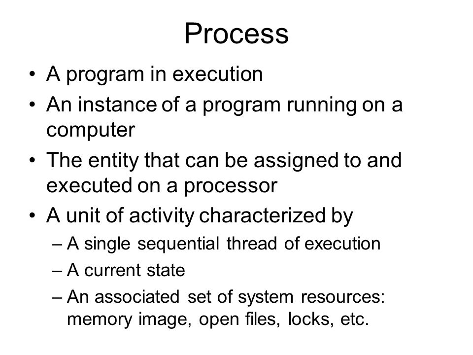 Process A program in execution An instance of a program running on a computer The entity that can be assigned to and executed on a processor A unit of