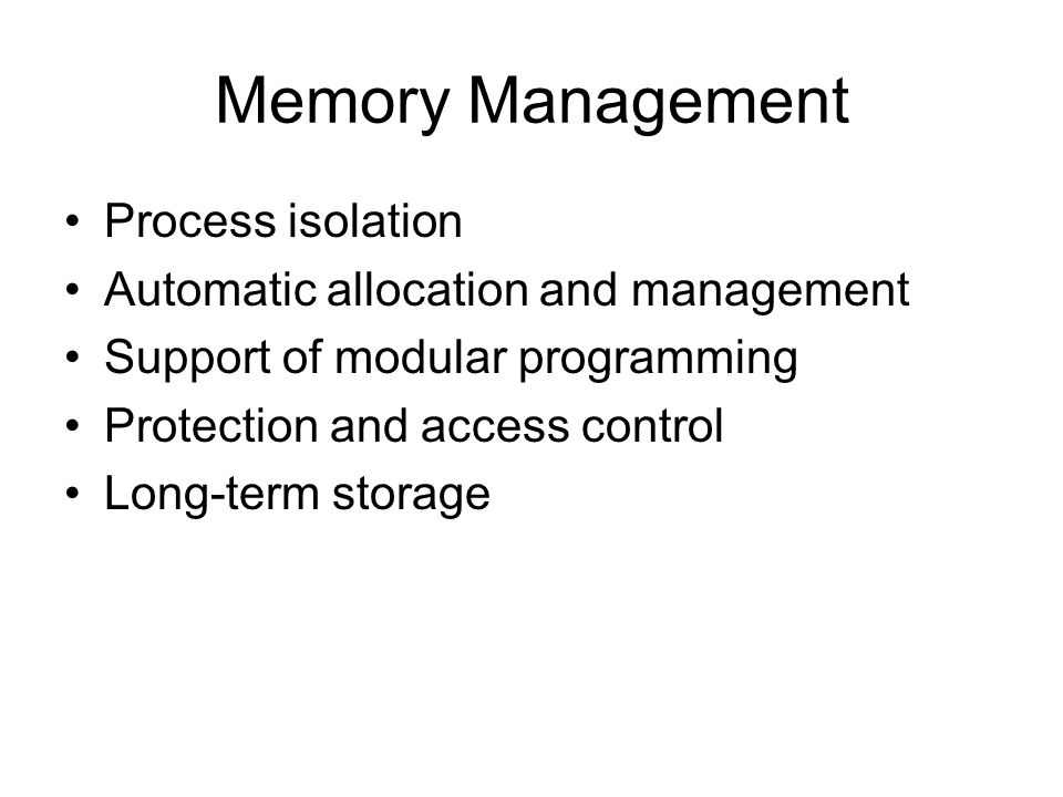 Memory Management Process isolation Automatic allocation and management Support of modular programming Protection and access control Long-term storage
