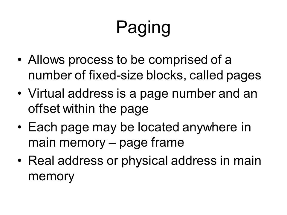 Paging Allows process to be comprised of a number of fixed-size blocks, called pages Virtual address is a page number and an offset within the page Ea