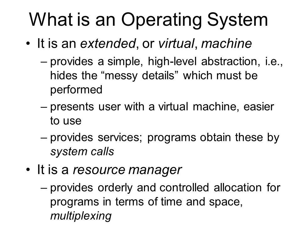What is an Operating System It is an extended, or virtual, machine –provides a simple, high-level abstraction, i.e., hides the messy details which mus