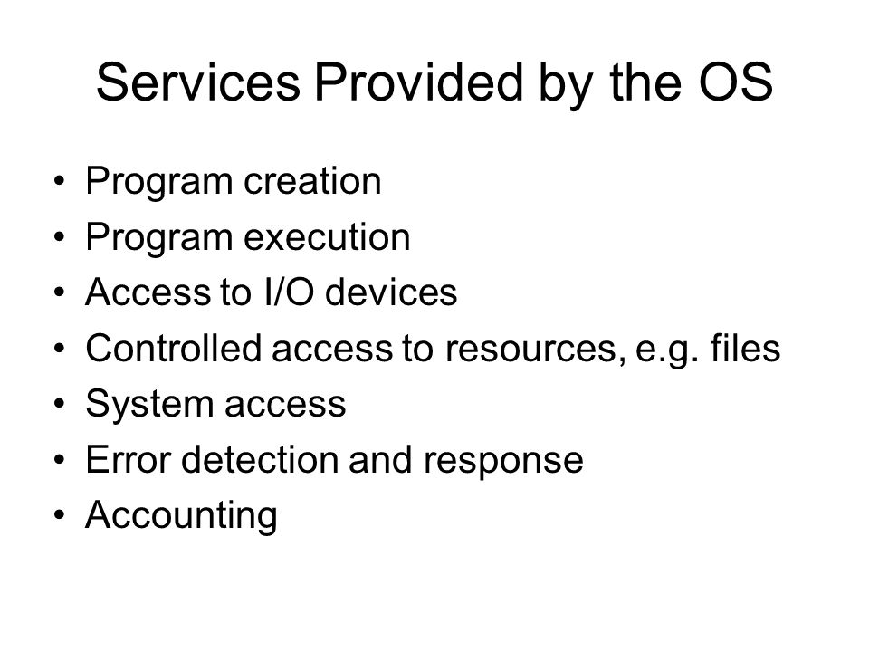 Services Provided by the OS Program creation Program execution Access to I/O devices Controlled access to resources, e.g. files System access Error de