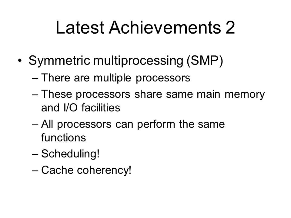 Latest Achievements 2 Symmetric multiprocessing (SMP) –There are multiple processors –These processors share same main memory and I/O facilities –All