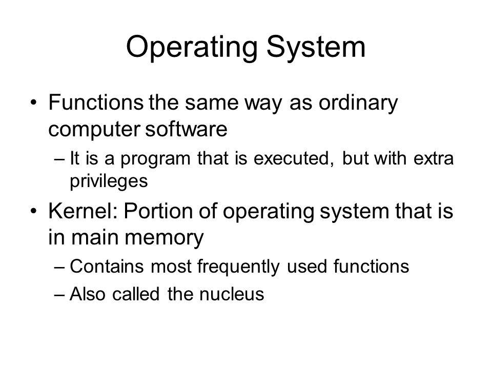 Operating System Functions the same way as ordinary computer software –It is a program that is executed, but with extra privileges Kernel: Portion of