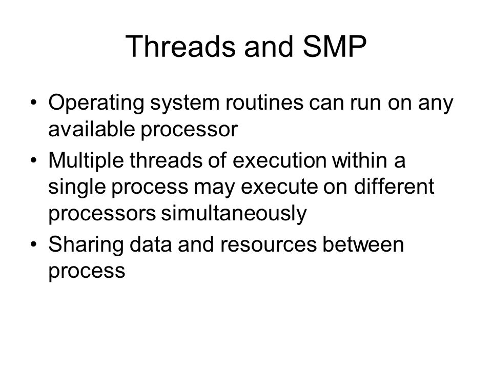 Threads and SMP Operating system routines can run on any available processor Multiple threads of execution within a single process may execute on diff