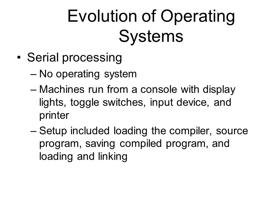 Evolution of Operating Systems Serial processing –No operating system –Machines run from a console with display lights, toggle switches, input device,