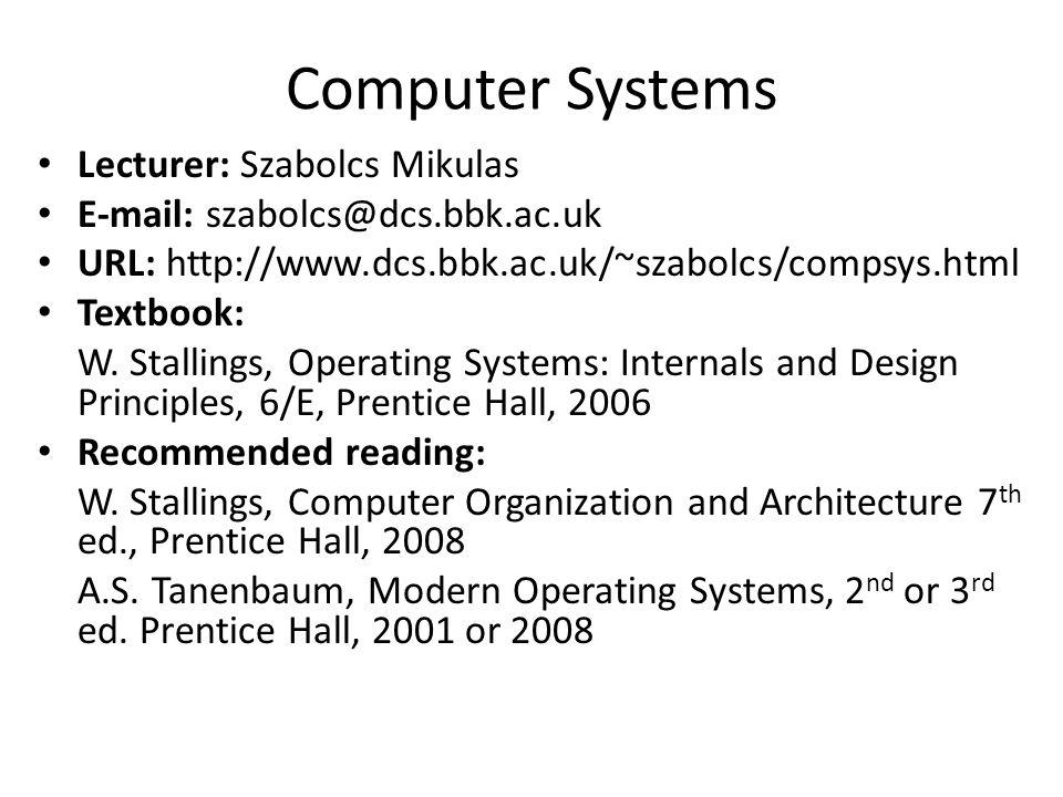 Computer Systems Lecturer: Szabolcs Mikulas E-mail: szabolcs@dcs.bbk.ac.uk URL: http://www.dcs.bbk.ac.uk/~szabolcs/compsys.html Textbook: W. Stallings