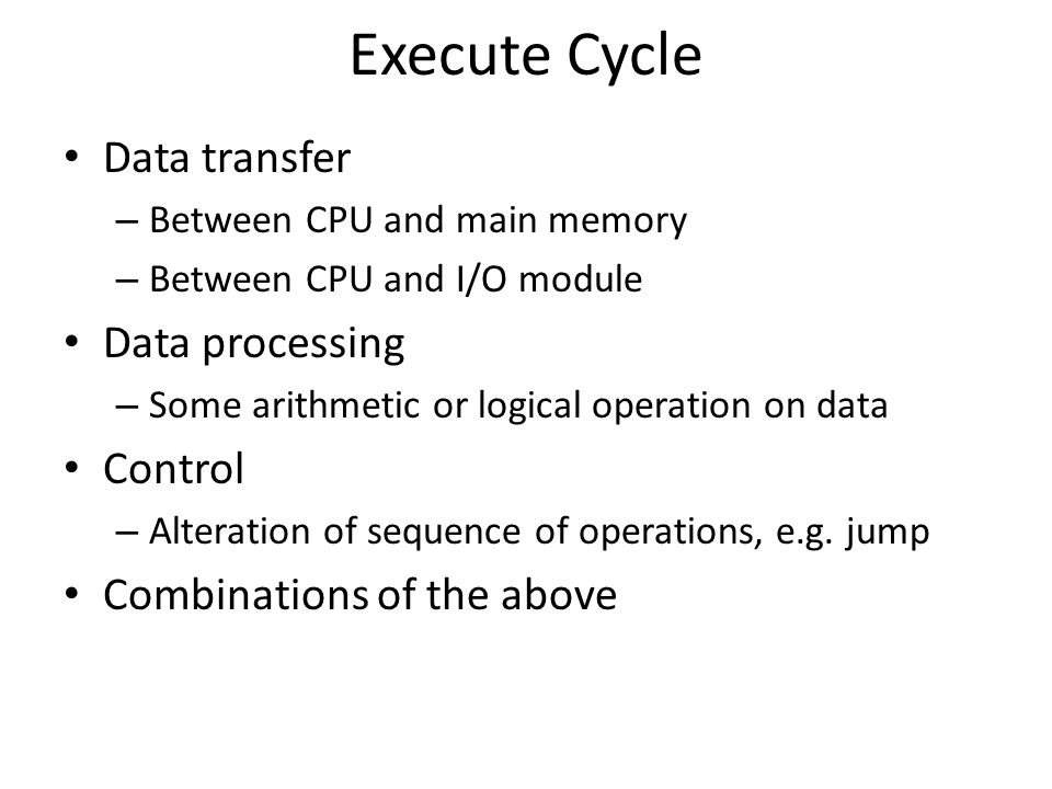 Execute Cycle Data transfer – Between CPU and main memory – Between CPU and I/O module Data processing – Some arithmetic or logical operation on data