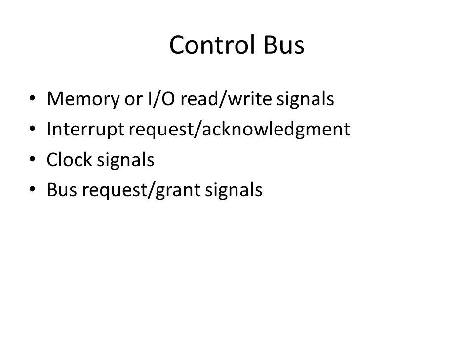 Control Bus Memory or I/O read/write signals Interrupt request/acknowledgment Clock signals Bus request/grant signals