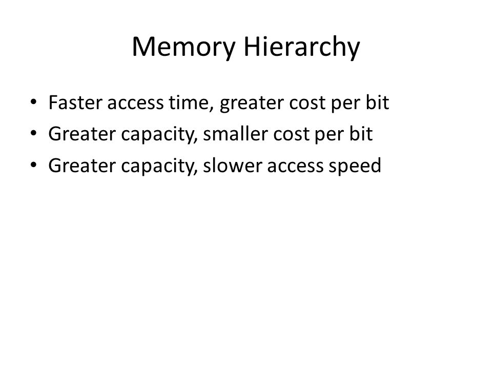 Memory Hierarchy Faster access time, greater cost per bit Greater capacity, smaller cost per bit Greater capacity, slower access speed