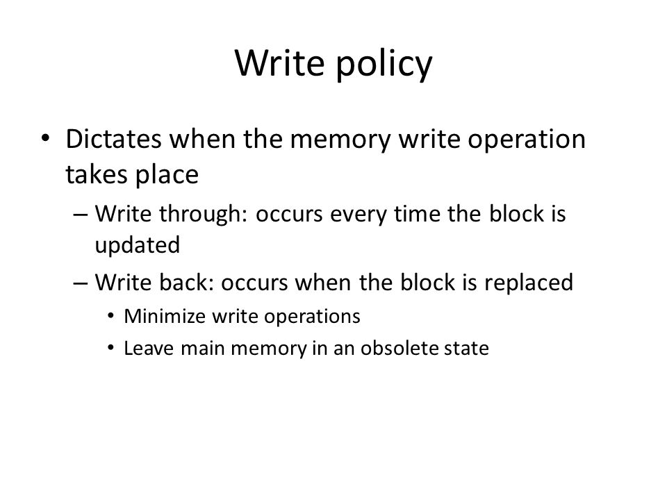 Write policy Dictates when the memory write operation takes place – Write through: occurs every time the block is updated – Write back: occurs when th