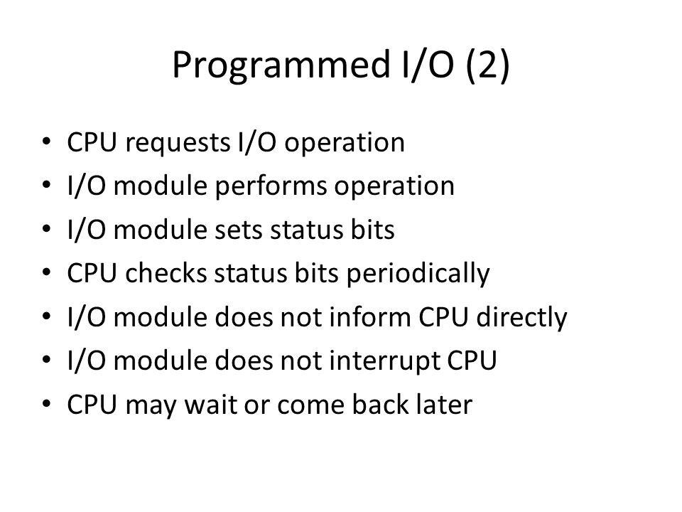 Programmed I/O (2) CPU requests I/O operation I/O module performs operation I/O module sets status bits CPU checks status bits periodically I/O module
