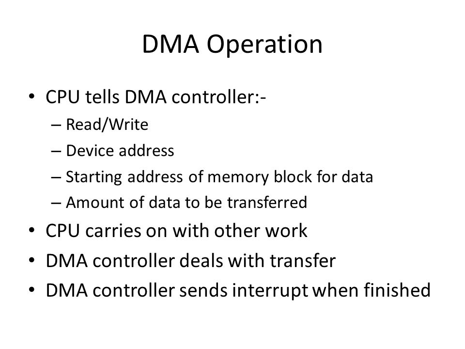 DMA Operation CPU tells DMA controller:- – Read/Write – Device address – Starting address of memory block for data – Amount of data to be transferred