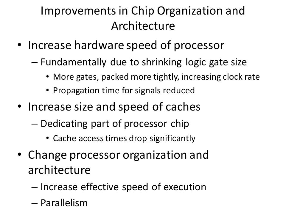 Improvements in Chip Organization and Architecture Increase hardware speed of processor – Fundamentally due to shrinking logic gate size More gates, p