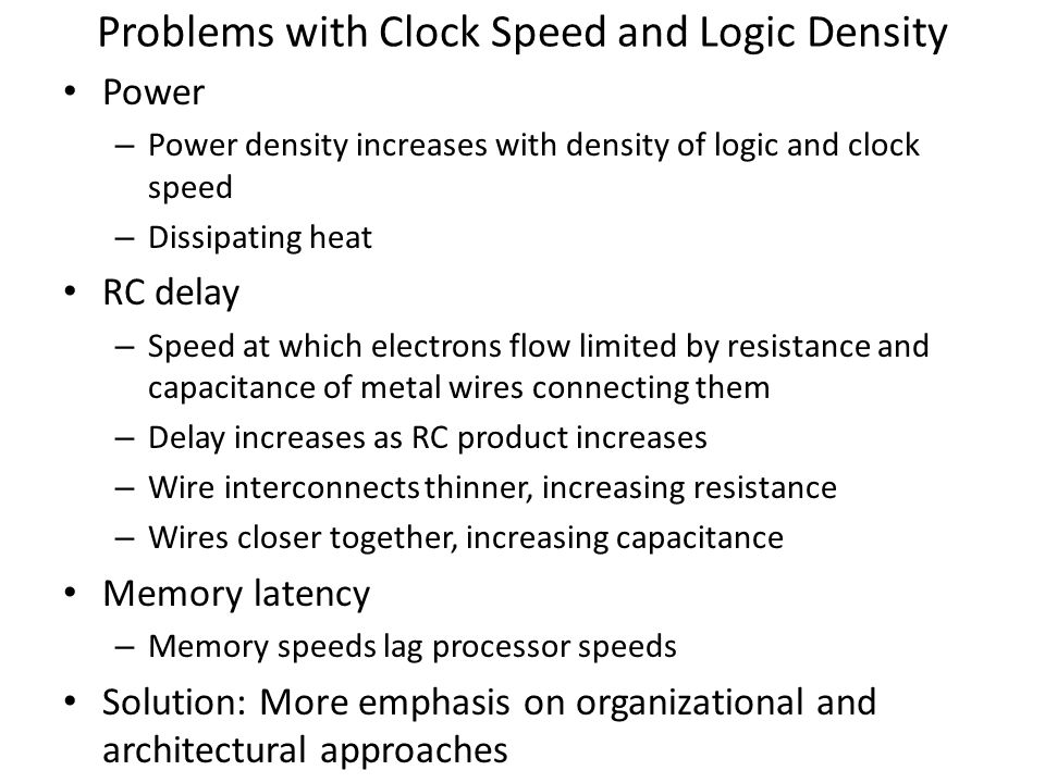 Problems with Clock Speed and Logic Density Power – Power density increases with density of logic and clock speed – Dissipating heat RC delay – Speed
