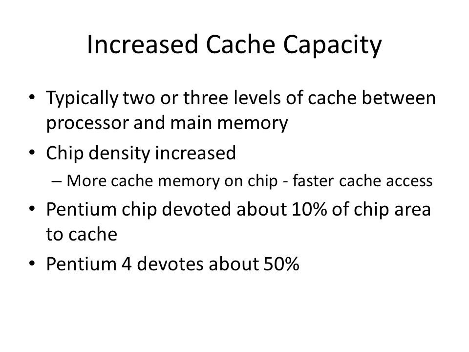 Increased Cache Capacity Typically two or three levels of cache between processor and main memory Chip density increased – More cache memory on chip -