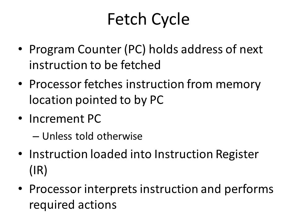 Fetch Cycle Program Counter (PC) holds address of next instruction to be fetched Processor fetches instruction from memory location pointed to by PC I