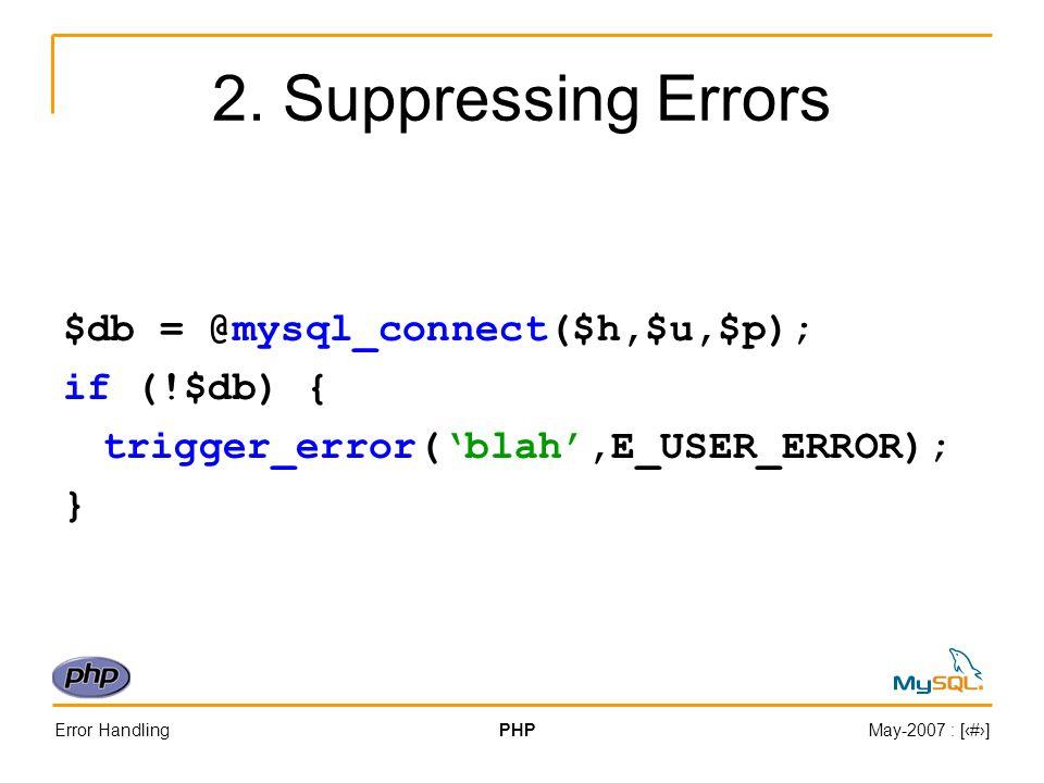 Error HandlingPHPMay-2007 : [#] 2. Suppressing Errors $db = @mysql_connect($h,$u,$p); if (!$db) { trigger_error(blah,E_USER_ERROR); }