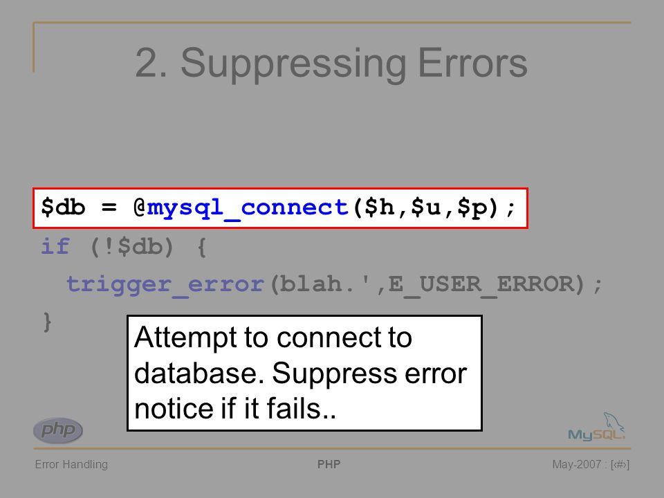 Error HandlingPHPMay-2007 : [#] 2. Suppressing Errors $db = @mysql_connect($h,$u,$p); if (!$db) { trigger_error(blah.',E_USER_ERROR); } $db = @mysql_c