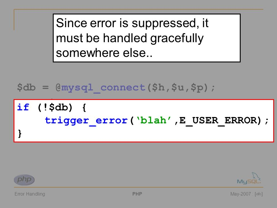 Error HandlingPHPMay-2007 : [#] 2. Suppressing Errors $db = @mysql_connect($h,$u,$p); if (!$db) { trigger_error(blah.',E_USER_ERROR); } if (!$db) { tr