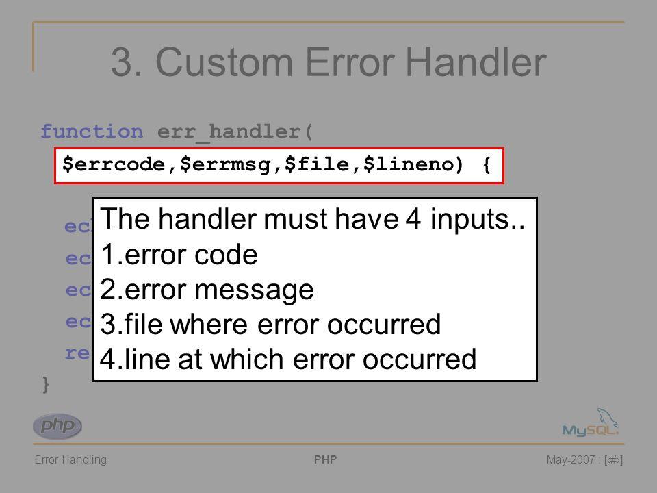Error HandlingPHPMay-2007 : [#] 3. Custom Error Handler function err_handler( $errcode,$errmsg,$file,$lineno) { echo An error has occurred! ; echo fil