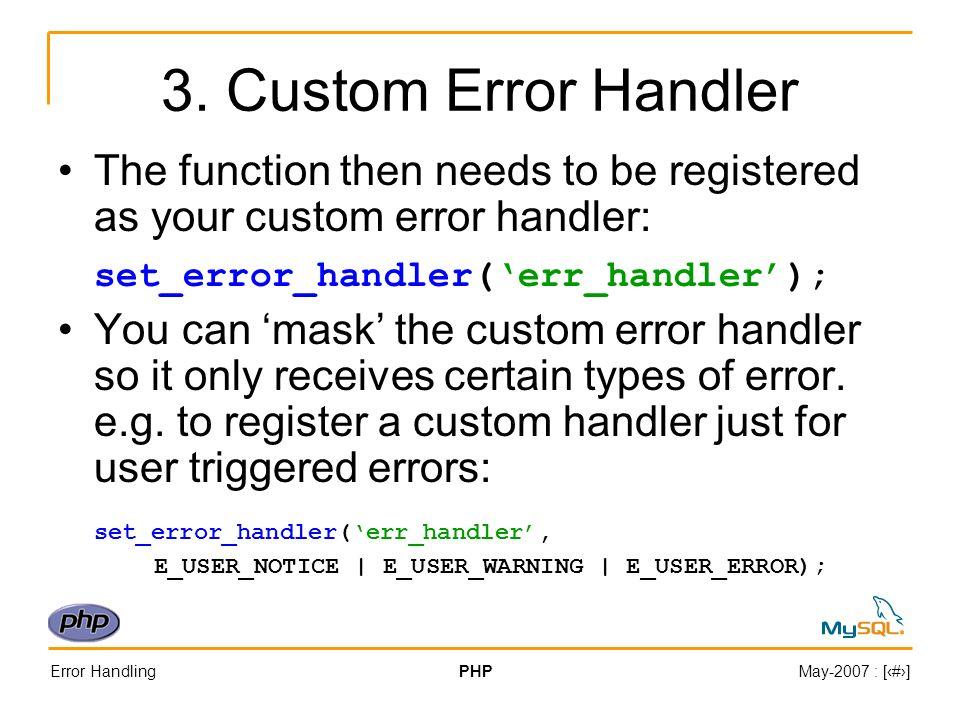Error HandlingPHPMay-2007 : [#] 3. Custom Error Handler The function then needs to be registered as your custom error handler: set_error_handler(err_h
