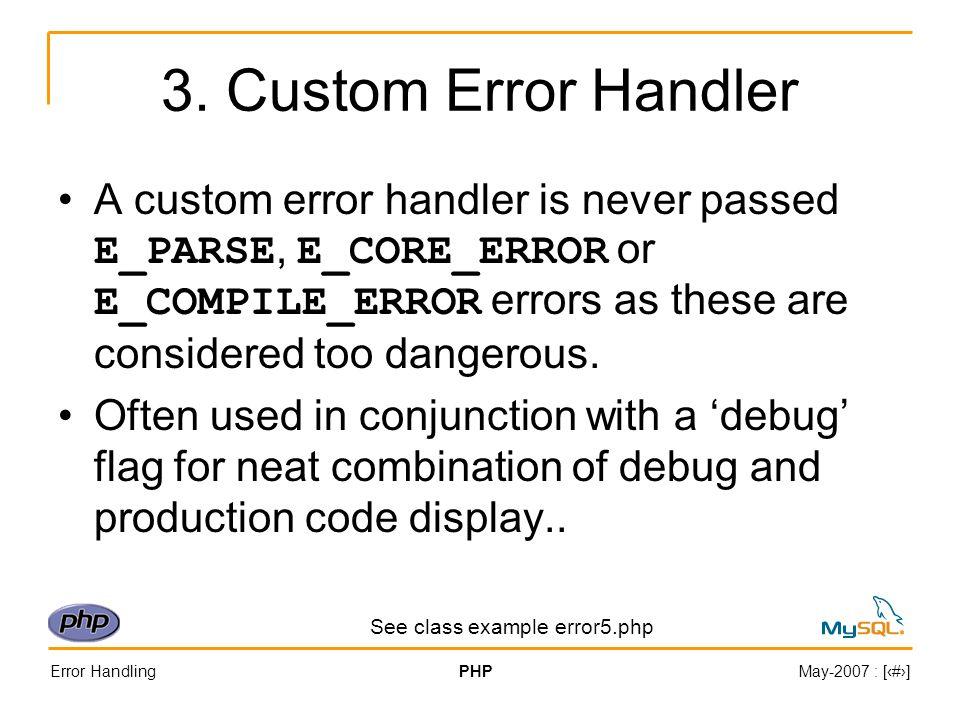 Error HandlingPHPMay-2007 : [#] 3. Custom Error Handler A custom error handler is never passed E_PARSE, E_CORE_ERROR or E_COMPILE_ERROR errors as thes