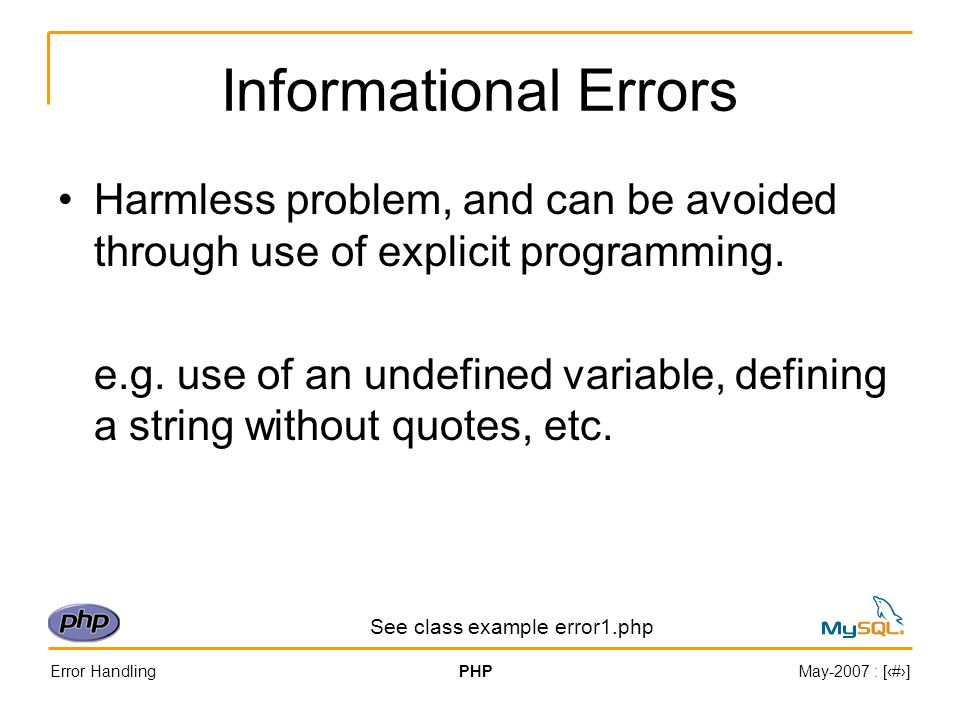 Error HandlingPHPMay-2007 : [#] Informational Errors Harmless problem, and can be avoided through use of explicit programming.