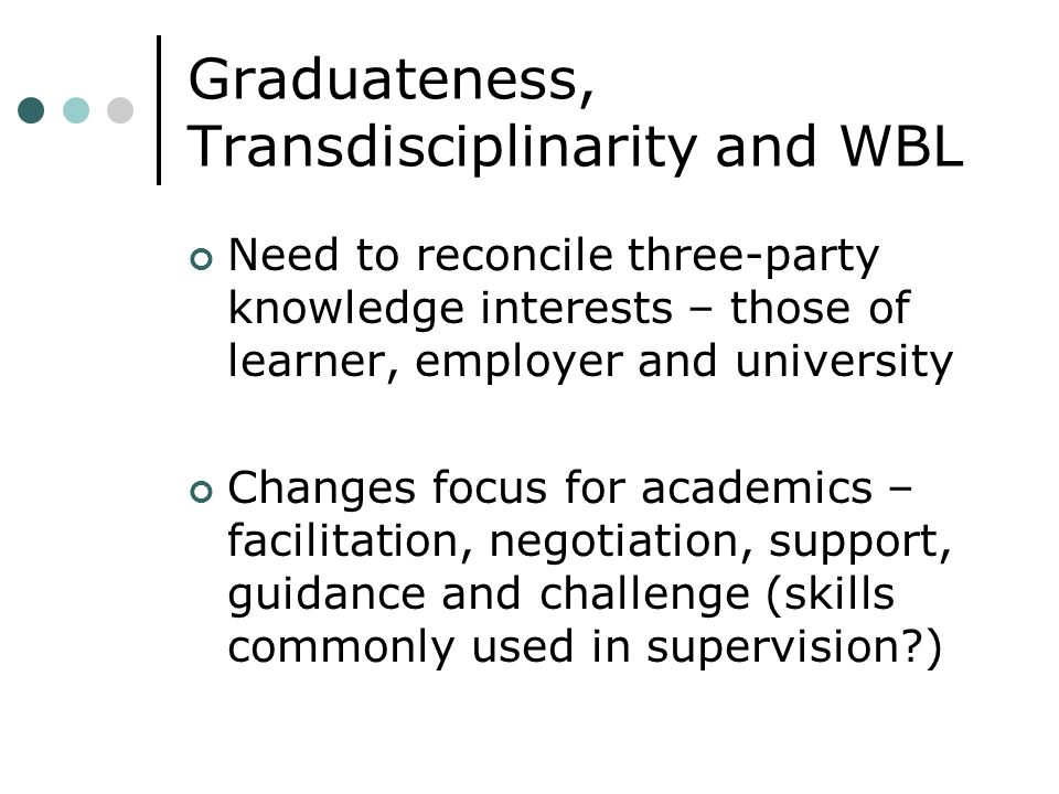 Graduateness, Transdisciplinarity and WBL Need to reconcile three-party knowledge interests – those of learner, employer and university Changes focus for academics – facilitation, negotiation, support, guidance and challenge (skills commonly used in supervision?)