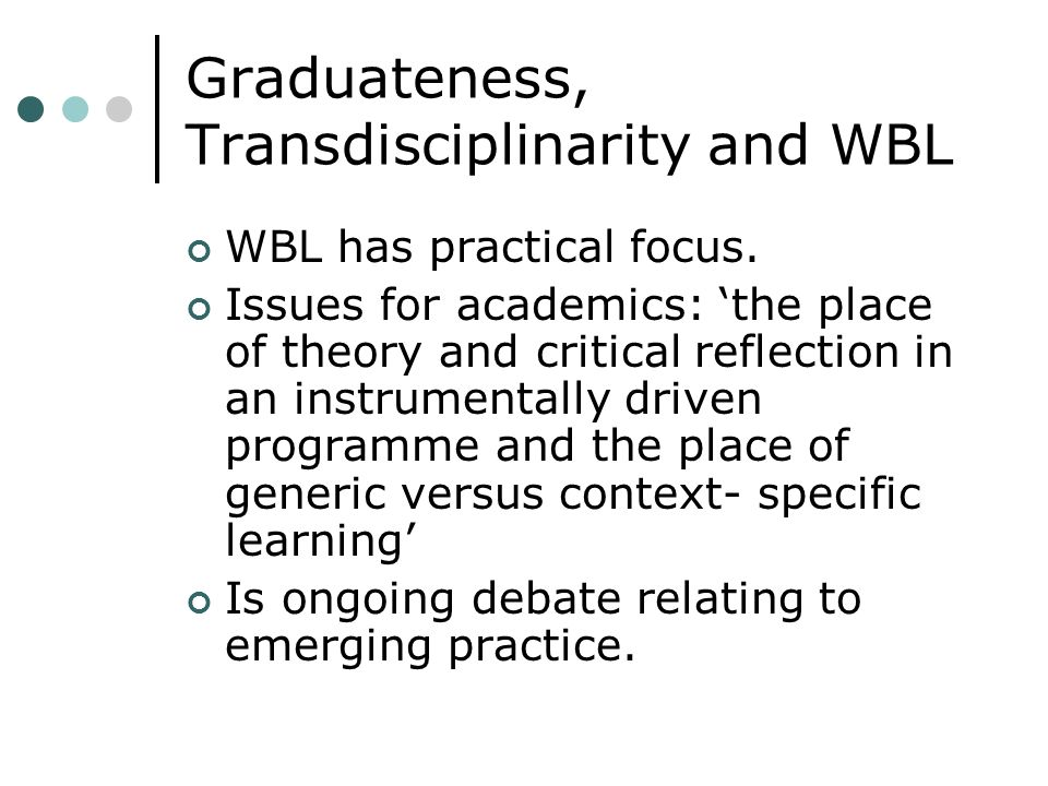 Graduateness, Transdisciplinarity and WBL WBL has practical focus.