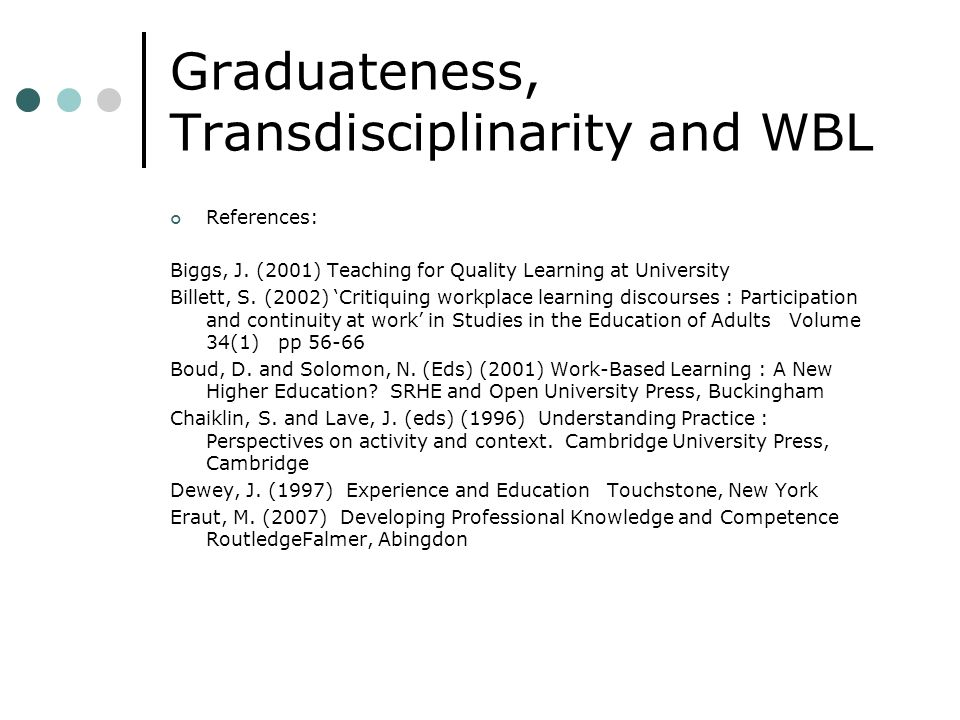 Graduateness, Transdisciplinarity and WBL References: Biggs, J. (2001) Teaching for Quality Learning at University Billett, S. (2002) Critiquing workp