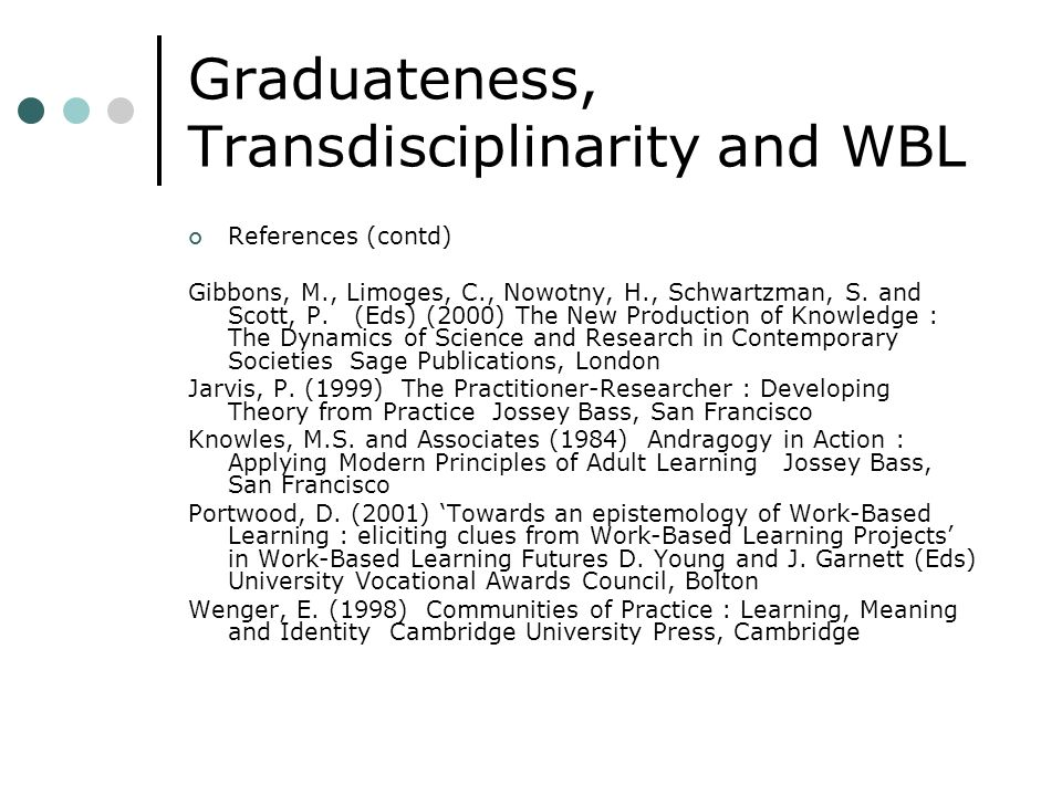 Graduateness, Transdisciplinarity and WBL References (contd) Gibbons, M., Limoges, C., Nowotny, H., Schwartzman, S. and Scott, P. (Eds) (2000) The New