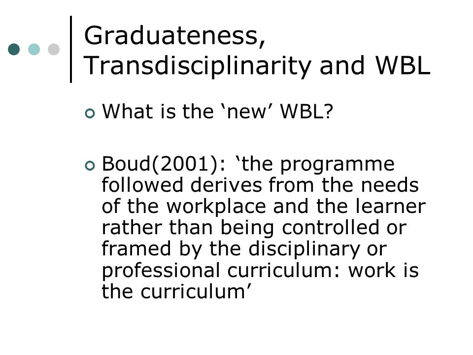 Graduateness, Transdisciplinarity and WBL What is the new WBL? Boud(2001): the programme followed derives from the needs of the workplace and the lear