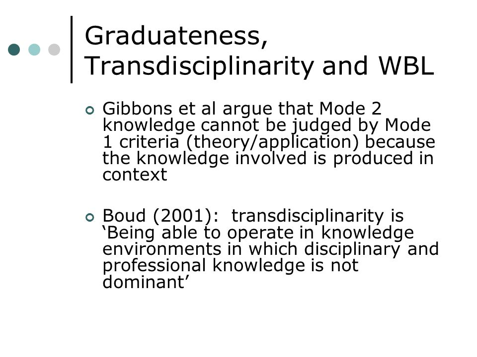 Graduateness, Transdisciplinarity and WBL Gibbons et al argue that Mode 2 knowledge cannot be judged by Mode 1 criteria (theory/application) because the knowledge involved is produced in context Boud (2001): transdisciplinarity is Being able to operate in knowledge environments in which disciplinary and professional knowledge is not dominant